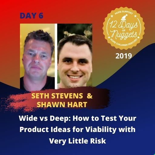 DAY 6: Wide vs Deep: How to Test Your Product Ideas for Viability with Very Little Risk by Seth Stevens & Shawn Hart