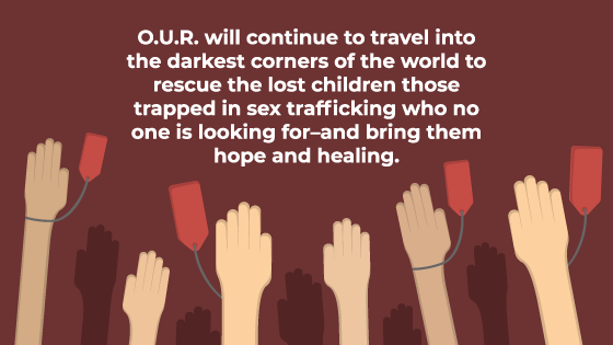 O.U.R. Will Continue to Travel into the Darkest Corners of the World…