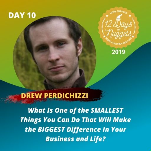 DAY 10: ? What Is One of the SMALLEST Things You Can Do That Will Make the BIGGEST Difference In Your Business and Life? by Drew Perdichizzi