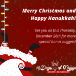 Merry Christmas and Happy Hanukkah! See you all on December 26th for more special bonus nuggets!!!